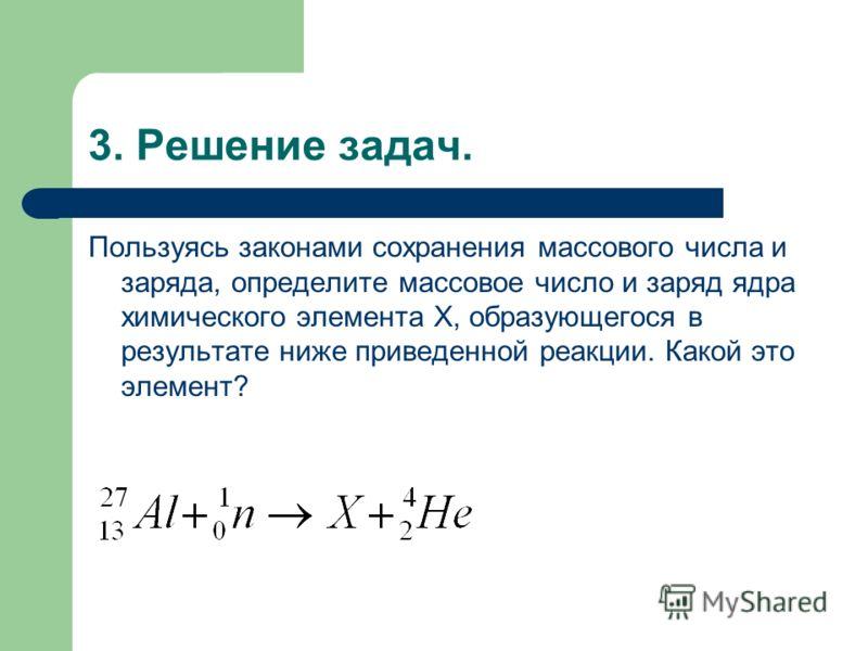 3. Решение задач. Пользуясь законами сохранения массового числа и заряда, определите массовое число и заряд ядра химического элемента X, образующегося в результате ниже приведенной реакции. Какой это элемент?