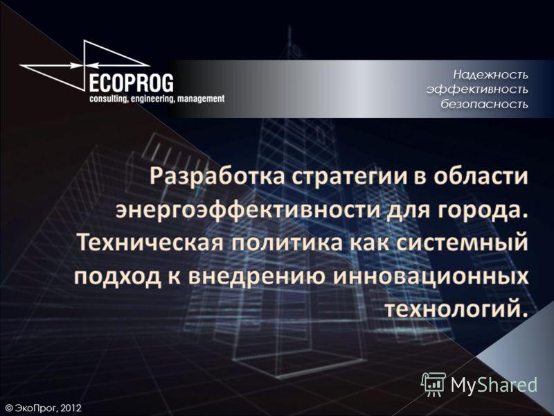 © ЭкоПрог, 2012 Надежность эффективность безопасность