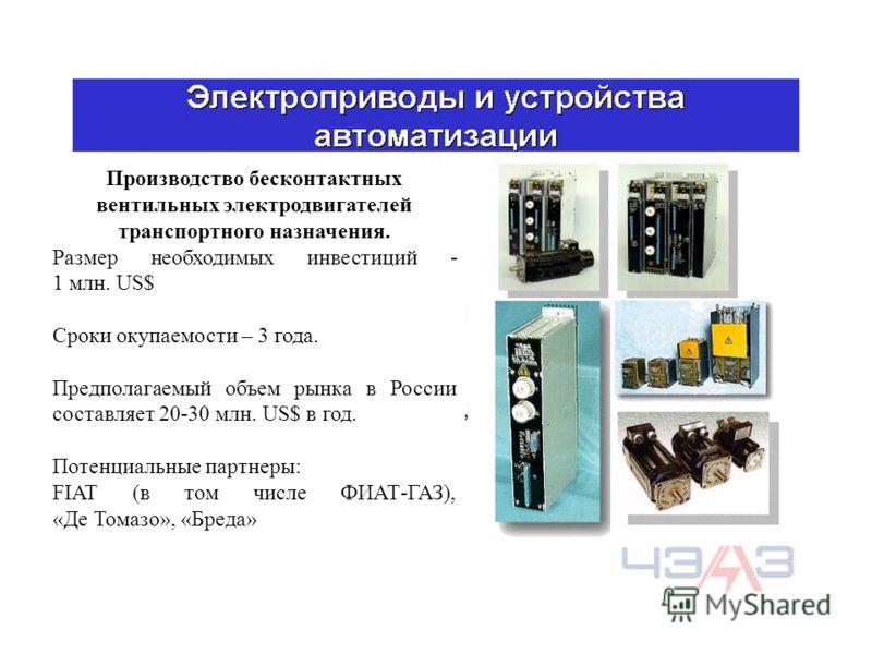 Производство бесконтактных вентильных электродвигателей транспортного назначения. Размер необходимых инвестиций - 1 млн. US$ Сроки окупаемости – 3 года. Предполагаемый объем рынка в России составляет 20-30 млн. US$ в год. Потенциальные партнеры: FIAT