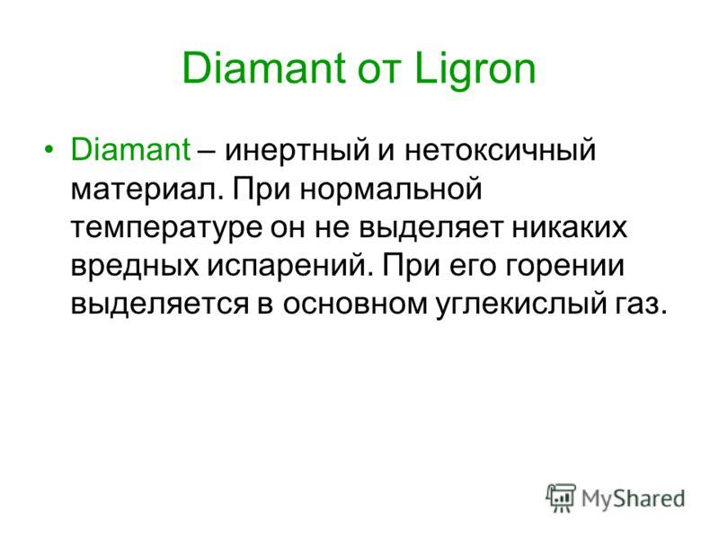 Diamant от Ligron Diamant – инертный и нетоксичный материал. При нормальной температуре он не выделяет никаких вредных испарений. При его горении выделяется в основном углекислый газ.