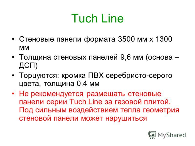 Tuch Line Стеновые панели формата 3500 мм х 1300 мм Толщина стеновых панелей 9,6 мм (основа – ДСП) Торцуются: кромка ПВХ серебристо-серого цвета, толщина 0,4 мм Не рекомендуется размещать стеновые панели серии Tuch Line за газовой плитой. Под сильным