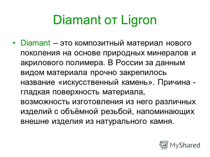 Diamant от Ligron Diamant – это композитный материал нового поколения на основе природных минералов и акрилового полимера. В России за данным видом материала прочно закрепилось название «искусственный камень». Причина - гладкая поверхность материала,
