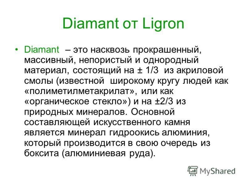 Diamant от Ligron Diamant – это насквозь прокрашенный, массивный, непористый и однородный материал, состоящий на ± 1/3 из акриловой смолы (известной широкому кругу людей как «полиметилметакрилат», или как «органическое стекло») и на ±2/3 из природных