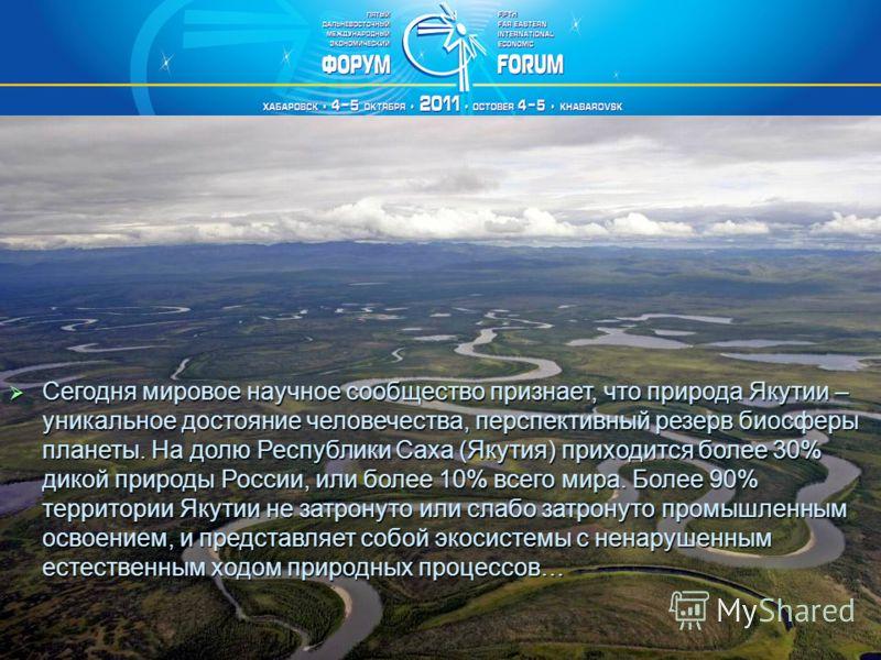 Сегодня мировое научное сообщество признает, что природа Якутии – уникальное достояние человечества, перспективный резерв биосферы планеты. На долю Республики Саха (Якутия) приходится более 30% дикой природы России, или более 10% всего мира. Более 90