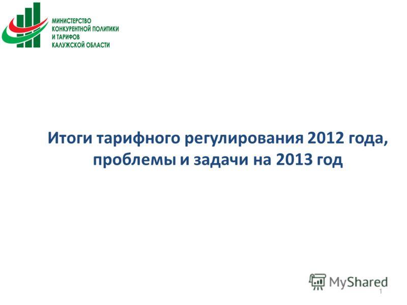 Итоги тарифного регулирования 2012 года, проблемы и задачи на 2013 год 1