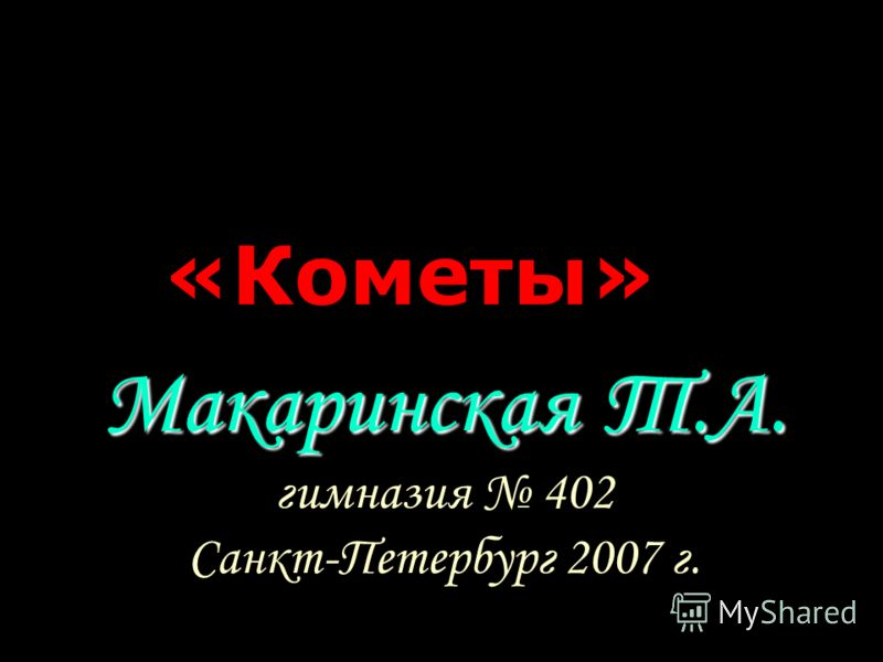 Макаринская Т.А. гимназия 402 Санкт-Петербург 2007 г. «Кометы»