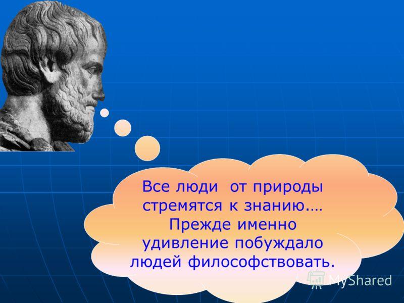 Все люди от природы стремятся к знанию.… Прежде именно удивление побуждало людей философствовать.