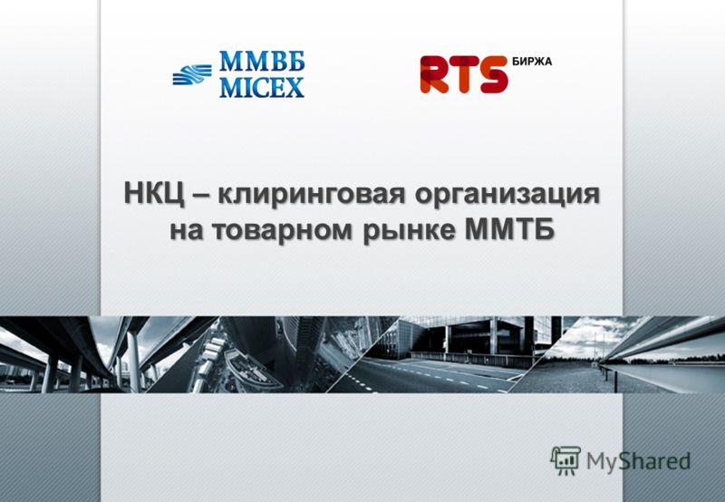 НКЦ – клиринговая организация на товарном рынке ММТБ