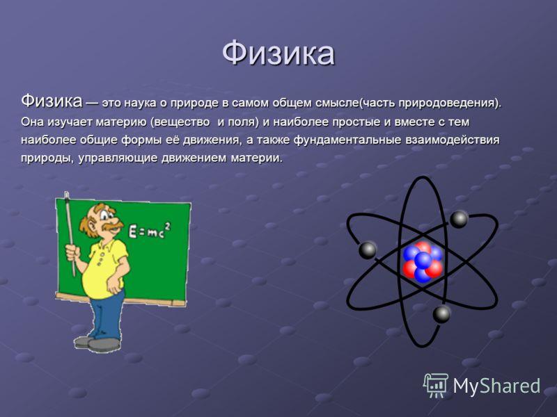 Физика Физика это наука о природе в самом общем смысле(часть природоведения). Она изучает материю (вещество и поля) и наиболее простые и вместе с тем наиболее общие формы её движения, а также фундаментальные взаимодействия природы, управляющие движен