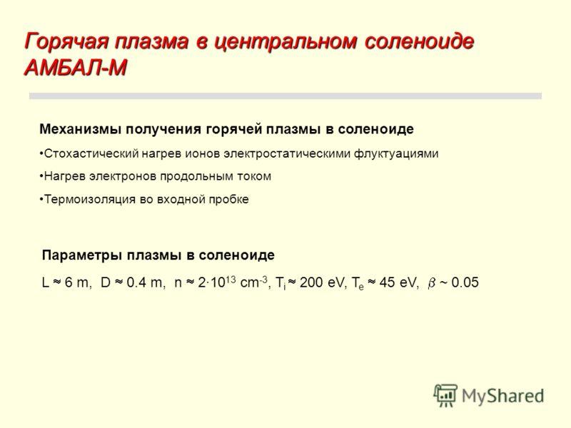 Горячая плазма в центральном соленоиде АМБАЛ-М Механизмы получения горячей плазмы в соленоиде Стохастический нагрев ионов электростатическими флуктуациями Нагрев электронов продольным током Термоизоляция во входной пробке L 6 m, D 0.4 m, n 2·10 13 cm