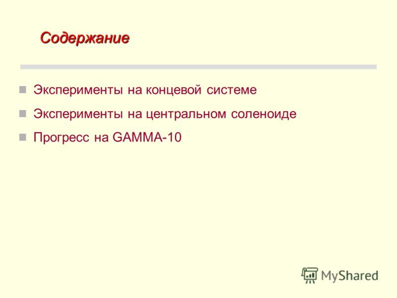 Содержание Содержание Эксперименты на концевой системе Эксперименты на центральном соленоиде Прогресс на GAMMA-10