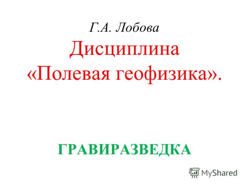 Г.А. Лобова Дисциплина «Полевая геофизика». ГРАВИРАЗВЕДКА