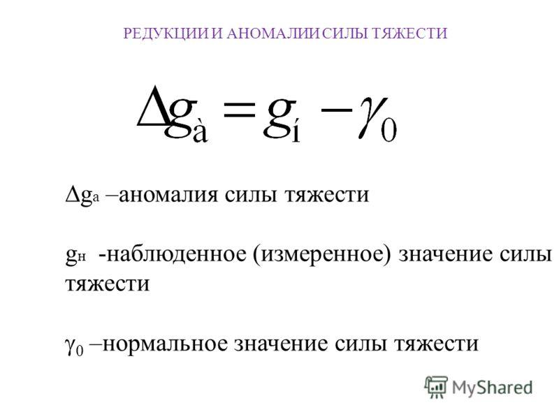 РЕДУКЦИИ И АНОМАЛИИ СИЛЫ ТЯЖЕСТИ g a –аномалия силы тяжести g н -наблюденное (измеренное) значение силы тяжести 0 –нормальное значение силы тяжести