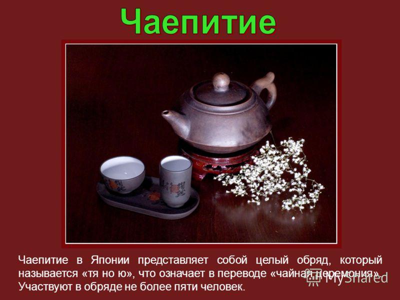Чаепитие в Японии представляет собой целый обряд, который называется «тя но ю», что означает в переводе «чайная церемония». Участвуют в обряде не более пяти человек.