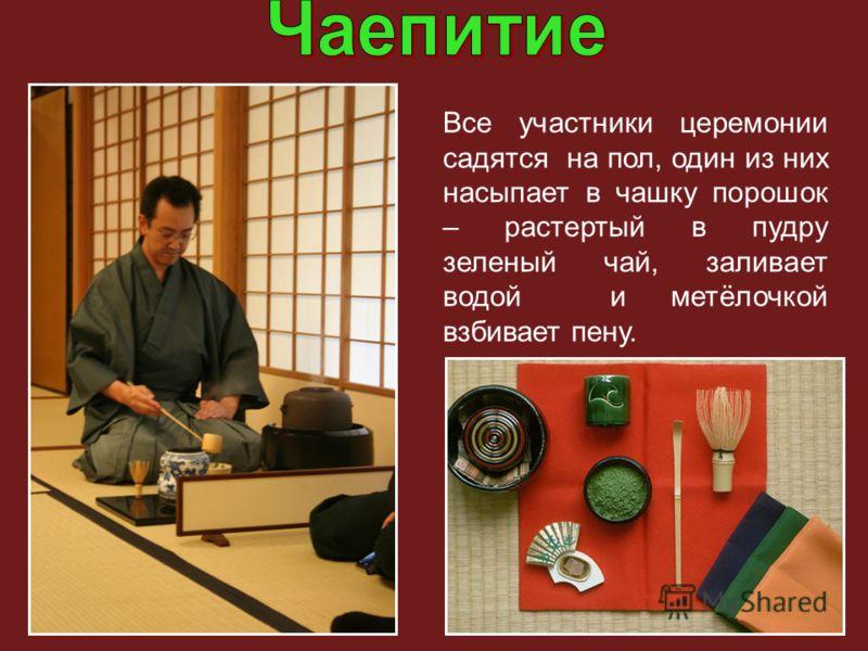 Все участники церемонии садятся на пол, один из них насыпает в чашку порошок – растертый в пудру зеленый чай, заливает водой и метёлочкой взбивает пену.