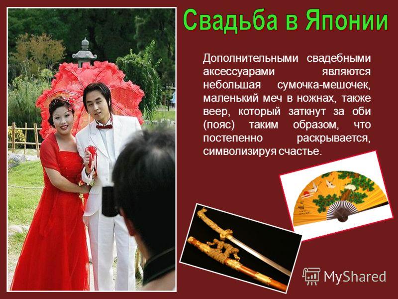 Дополнительными свадебными аксессуарами являются небольшая сумочка-мешочек, маленький меч в ножнах, также веер, который заткнут за оби (пояс) таким образом, что постепенно раскрывается, символизируя счастье.