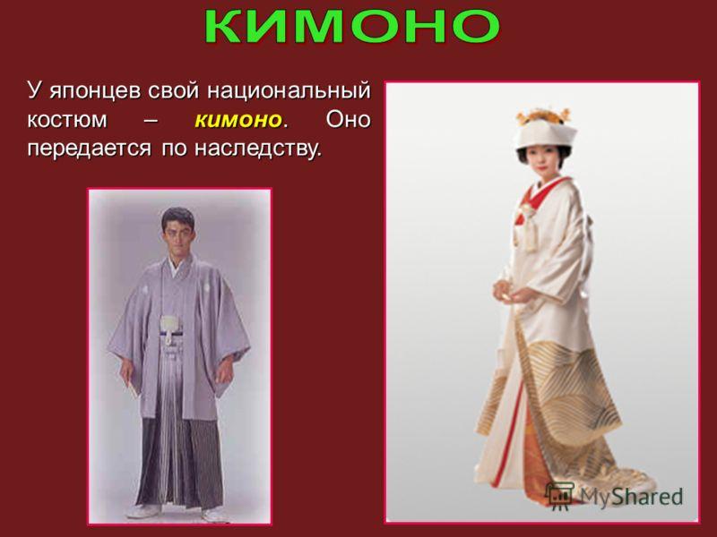 У японцев свой национальный костюм – кимоно. Оно передается по наследству.