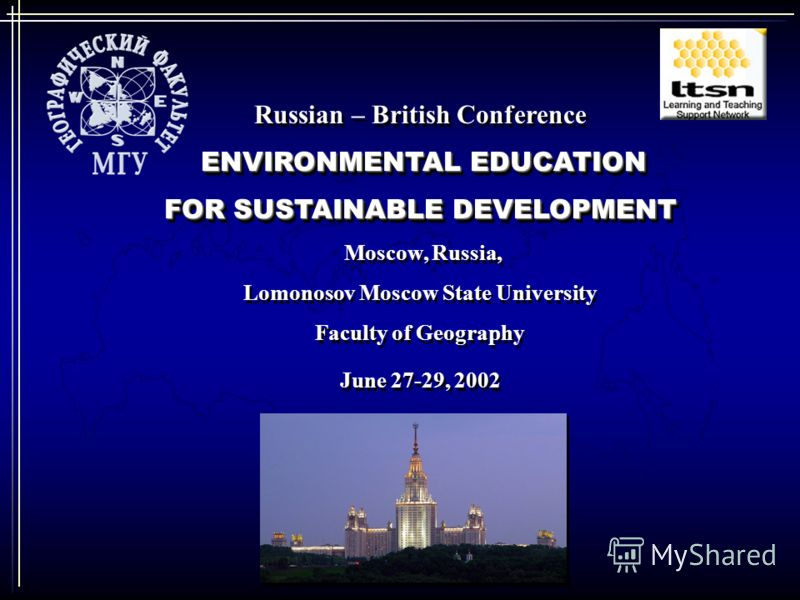 Russian – British Conference ENVIRONMENTAL EDUCATION FOR SUSTAINABLE DEVELOPMENT Moscow, Russia, Lomonosov Moscow State University Faculty of Geography June 27-29, 2002 Russian – British Conference ENVIRONMENTAL EDUCATION FOR SUSTAINABLE DEVELOPMENT