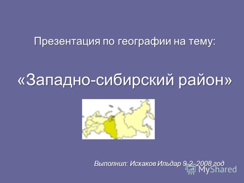 Презентация по географии на тему: «Западно-сибирский район» Выполнил: Исхаков Ильдар 9-2, 2008 год