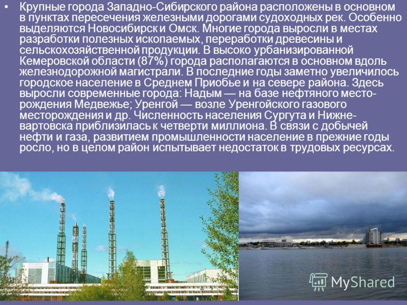 Крупные города Западно-Сибирского района расположены в основном в пунктах пересечения железными дорогами судоходных рек. Особенно выделяются Новосибирск и Омск. Многие города выросли в местах разработки полезных ископаемых, переработки древесины и с