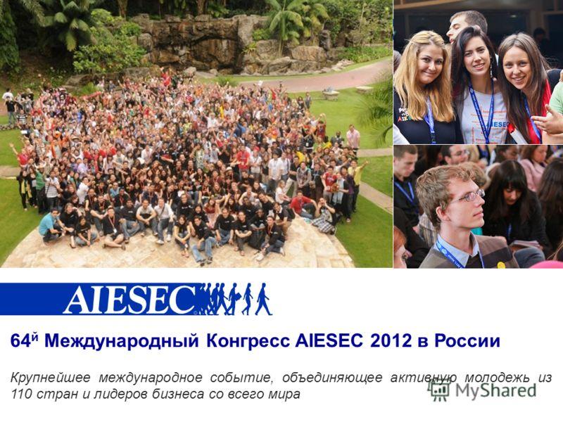 64 й Международный Конгресс AIESEC 2012 в России Крупнейшее международное событие, объединяющее активную молодежь из 110 стран и лидеров бизнеса со всего мира