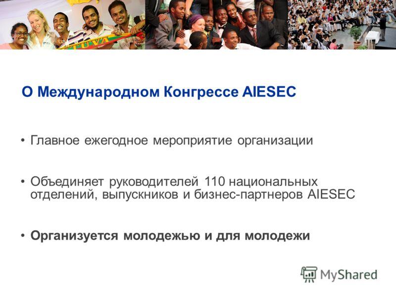 О Международном Конгрессе AIESEC Главное ежегодное мероприятие организации Объединяет руководителей 110 национальных отделений, выпускников и бизнес-партнеров AIESEC Организуется молодежью и для молодежи