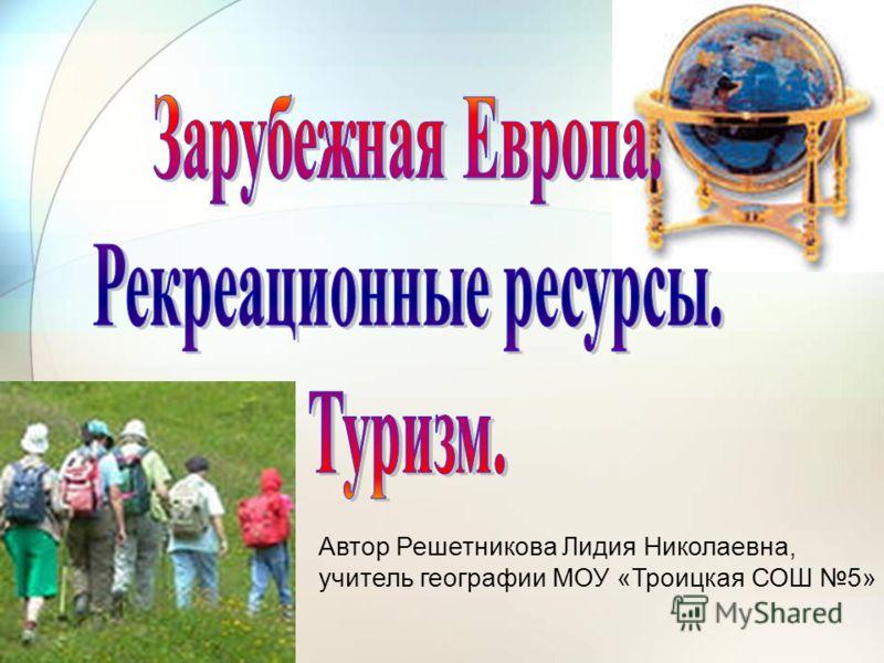 Автор Решетникова Лидия Николаевна, учитель географии МОУ «Троицкая СОШ 5»
