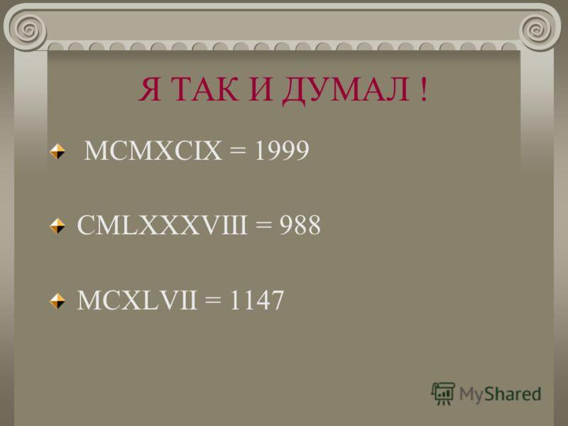 Я ТАК И ДУМАЛ ! MCMXCIX = 1999 CMLXXXVIII = 988 MCXLVII = 1147 MCXLVII=1147