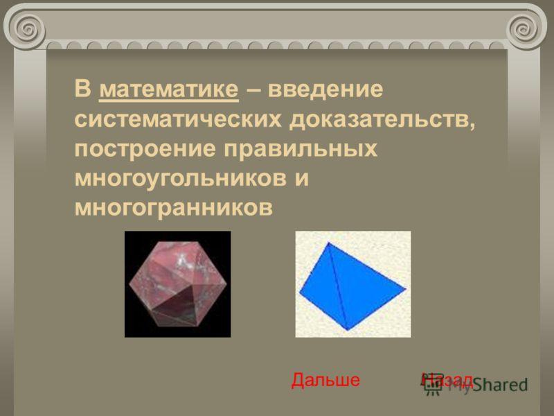 В математике – введение систематических доказательств, построение правильных многоугольников и многогранников Дальше Назад