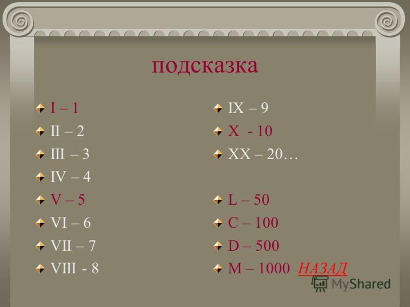 подсказка I – 1 II – 2 III – 3 IV – 4 V – 5 VI – 6 VII – 7 VIII - 8 IX – 9 X - 10 XX – 20… L – 50 C – 100 D – 500 M – 1000 НАЗАДНАЗАД