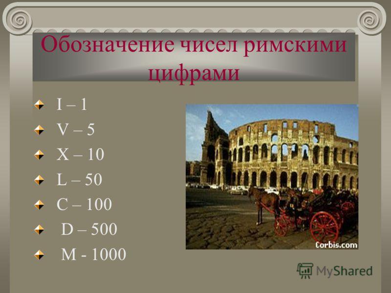 Обозначение чисел римскими цифрами I – 1 V – 5 X – 10 L – 50 C – 100 D – 500 M - 1000