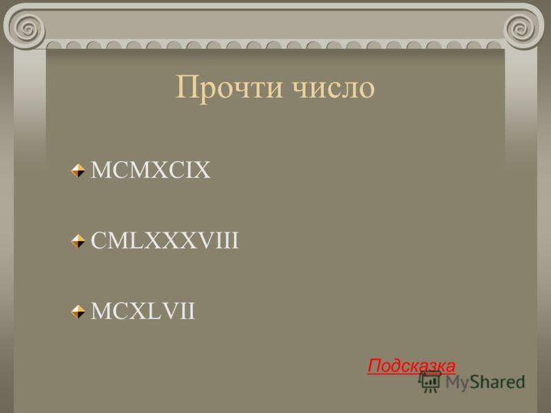 Прочти число MCMXCIX CMLXXXVIII MCXLVII Подсказка