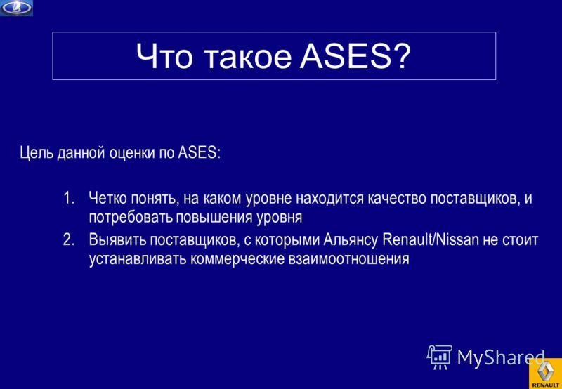 Цель данной оценки по ASES: 1.Четко понять, на каком уровне находится качество поставщиков, и потребовать повышения уровня 2.Выявить поставщиков, с которыми Альянсу Renault/Nissan не стоит устанавливать коммерческие взаимоотношения Что такое ASES?