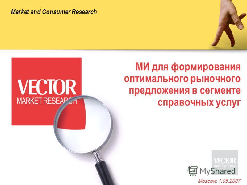 Market and Consumer Research Moscow, 1.05.2007 МИ для формирования оптимального рыночного предложения в сегменте справочных услуг