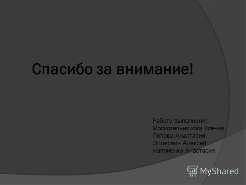 Спасибо за внимание! Работу выполнили: Москотельникова Ксения Попова Анастасия Оплеснин Алексей Наприенко Анастасия