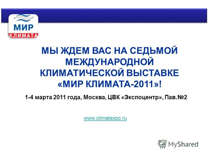 МЫ ЖДЕМ ВАС НА СЕДЬМОЙ МЕЖДУНАРОДНОЙ КЛИМАТИЧЕСКОЙ ВЫСТАВКЕ «МИР КЛИМАТА-2011»! 1-4 марта 2011 года, Москва, ЦВК «Экспоцентр», Пав.2 www.climatexpo.ru