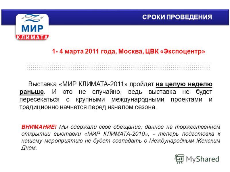 СРОКИ ПРОВЕДЕНИЯ Выставка «МИР КЛИМАТА-2011» пройдет на целую неделю раньше. И это не случайно, ведь выставка не будет пересекаться с крупными международными проектами и традиционно начнется перед началом сезона. 1- 4 марта 2011 года, Москва, ЦВК «Эк