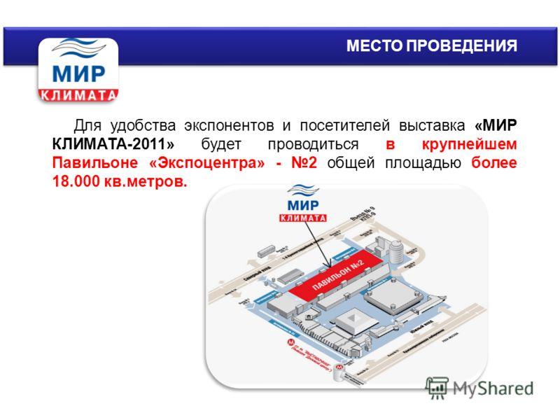 МЕСТО ПРОВЕДЕНИЯ Для удобства экспонентов и посетителей выставка «МИР КЛИМАТА-2011» будет проводиться в крупнейшем Павильоне «Экспоцентра» - 2 общей площадью более 18.000 кв.метров.