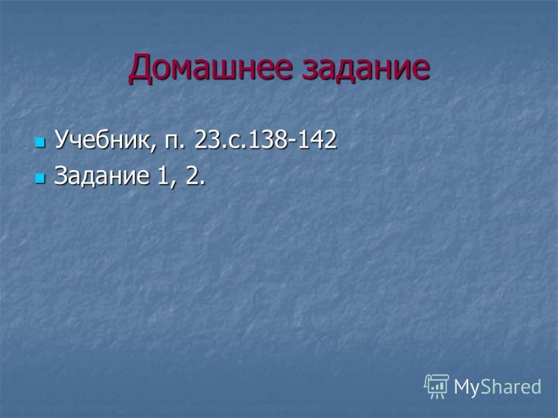 Домашнее задание Учебник, п. 23.с.138-142 Учебник, п. 23.с.138-142 Задание 1, 2. Задание 1, 2.
