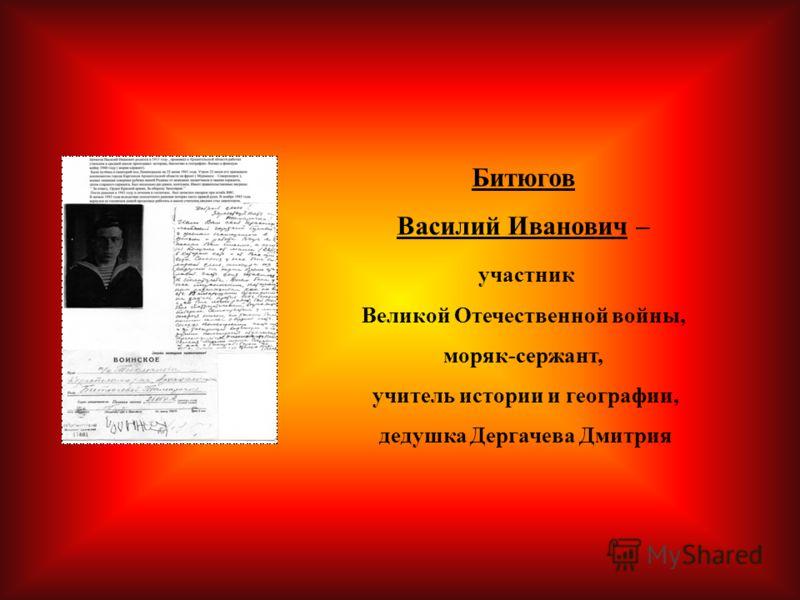 Битюгов Василий Иванович – участник Великой Отечественной войны, моряк-сержант, учитель истории и географии, дедушка Дергачева Дмитрия