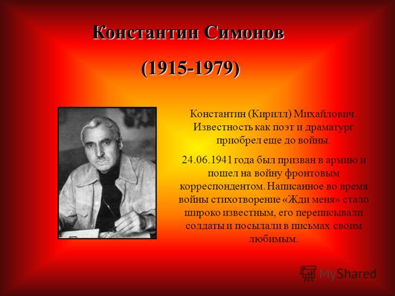 Константин Симонов (1915-1979) (1915-1979) Константин (Кирилл) Михайлович. Известность как поэт и драматург приобрел еще до войны. 24.06.1941 года был призван в армию и пошел на войну фронтовым корреспондентом. Написанное во время войны стихотворение