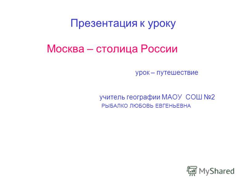 Презентация к уроку Москва – столица России урок – путешествие учитель географии МАОУ СОШ 2 РЫБАЛКО ЛЮБОВЬ ЕВГЕНЬЕВНА