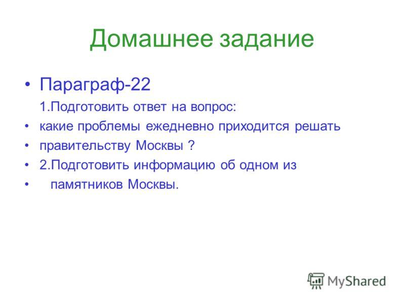 Домашнее задание Параграф-22 1.Подготовить ответ на вопрос: какие проблемы ежедневно приходится решать правительству Москвы ? 2.Подготовить информацию об одном из памятников Москвы.