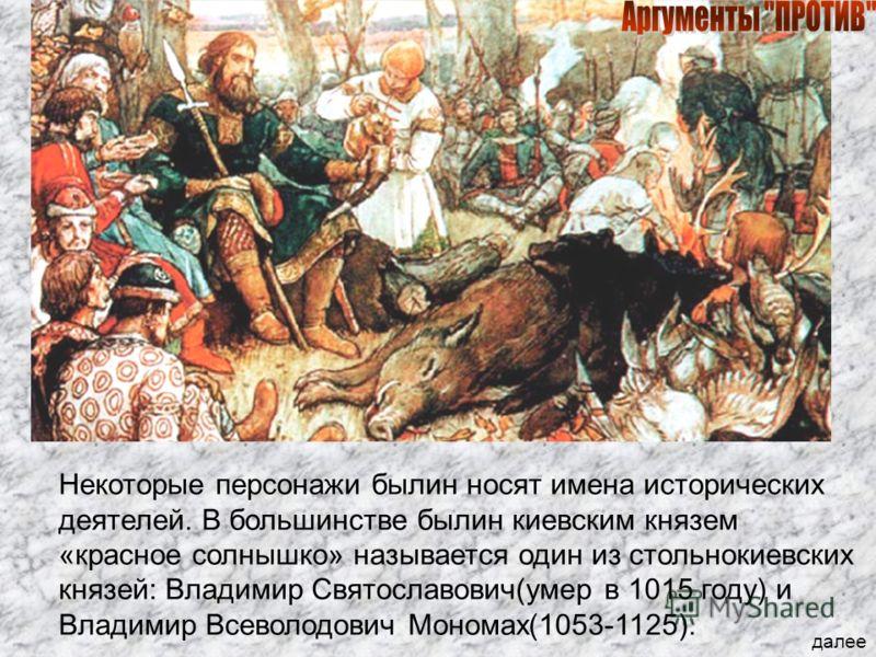 Некоторые персонажи былин носят имена исторических деятелей. В большинстве былин киевским князем «красное солнышко» называется один из стольнокиевских князей: Владимир Святославович(умер в 1015 году) и Владимир Всеволодович Мономах(1053-1125). далее