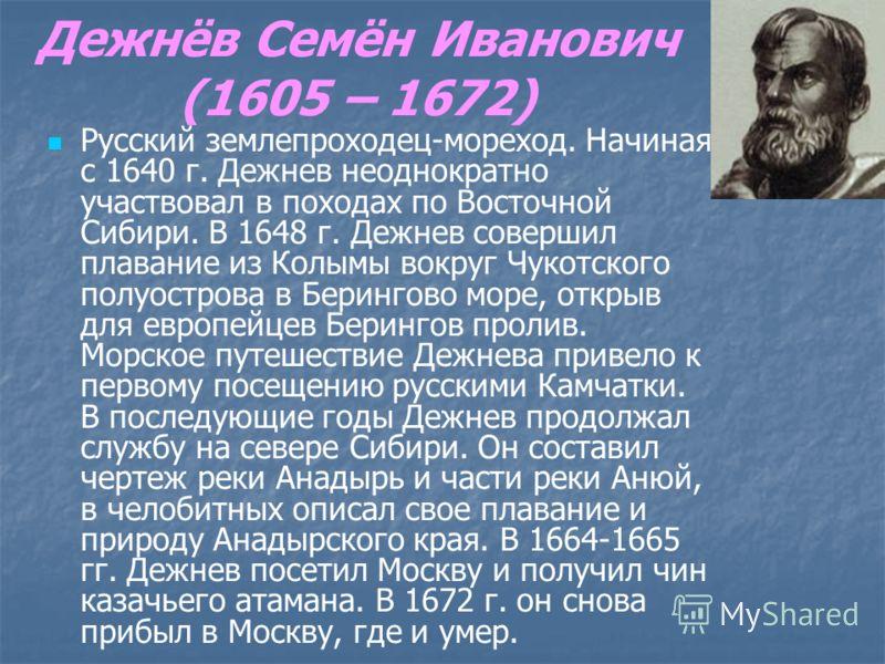 Дежнёв Семён Иванович (1605 – 1672) Русский землепроходец-мореход. Начиная с 1640 г. Дежнев неоднократно участвовал в походах по Восточной Сибири. В 1648 г. Дежнев совершил плавание из Колымы вокруг Чукотского полуострова в Берингово море, открыв для