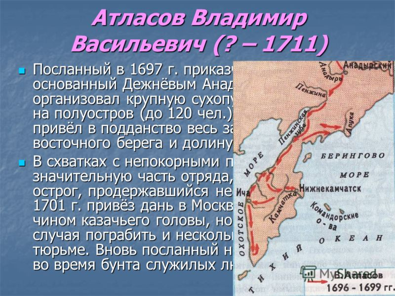 Атласов Владимир Васильевич (? – 1711) Посланный в 1697 г. приказчиком в основанный Дежнёвым Анадырский острог, организовал крупную сухопутную экспедицию на полуостров (до 120 чел.). Обследовал и привёл в подданство весь западный, часть восточного бе
