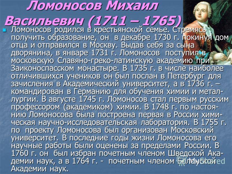Ломоносов Михаил Васильевич (1711 – 1765) Ломоносов родился в крестьянской семье. Стремясь получить образование, он в декабре 1730 г. покинул дом отца и отправился в Москву. Выдав себя за сына дворянина, в январе 1731 г. Ломоносов поступил в московск