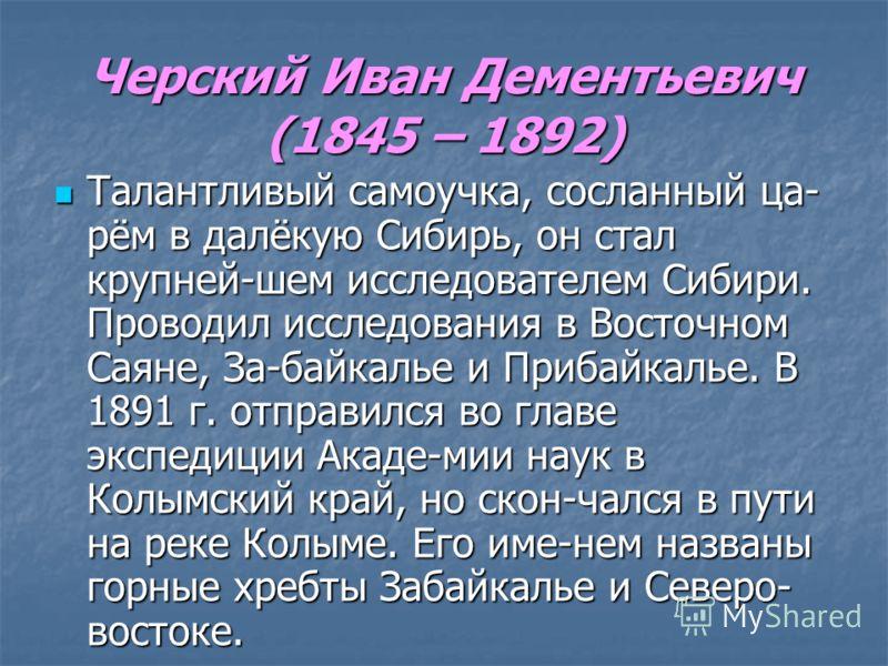 Черский Иван Дементьевич (1845 – 1892) Талантливый самоучка, сосланный ца- рём в далёкую Сибирь, он стал крупней-шем исследователем Сибири. Проводил исследования в Восточном Саяне, За-байкалье и Прибайкалье. В 1891 г. отправился во главе экспедиции А