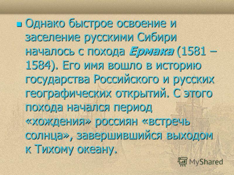 Однако быстрое освоение и заселение русскими Сибири началось с похода Ермака (1581 – 1584). Его имя вошло в историю государства Российского и русских географических открытий. С этого похода начался период «хождения» россиян «встречь солнца», завершив