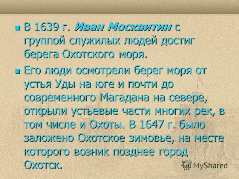 В 1639 г. Иван Москвитин с группой служилых людей достиг берега Охотского моря. В 1639 г. Иван Москвитин с группой служилых людей достиг берега Охотского моря. Его люди осмотрели берег моря от устья Уды на юге и почти до современного Магадана на севе